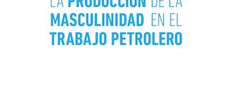 [Libro] La producción de la masculinidad en el trabajo petrolero / Hernán Palermo