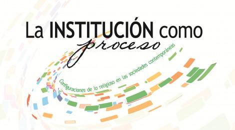 [IX Jornadas Ciencias Sociales y Religión] La institución como proceso: configuraciones de lo religioso en las sociedades contemporáneas